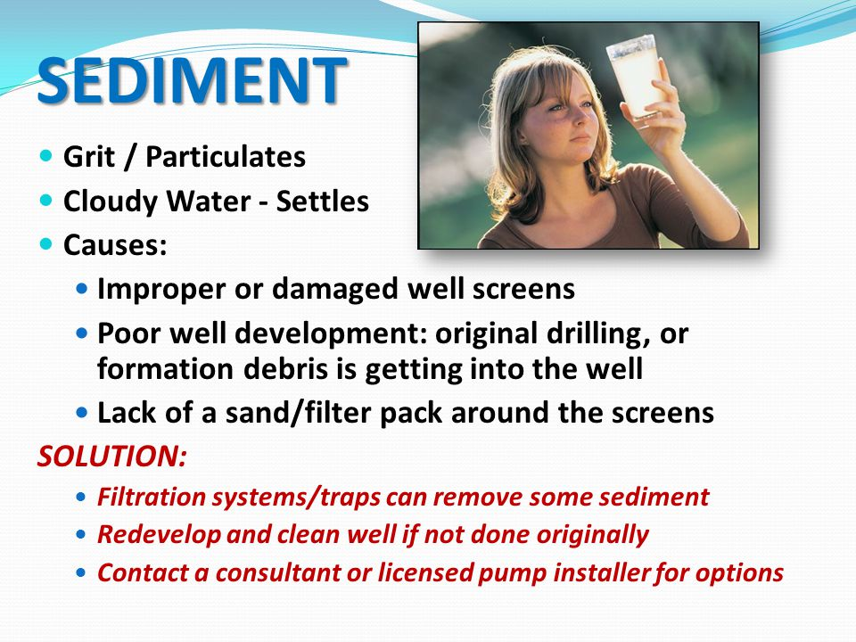 SEDIMENT Grit / Particulates Cloudy Water - Settles Causes: Improper or damaged well screens Poor well development: original drilling, or formation debris is getting into the well Lack of a sand/filter pack around the screens SOLUTION: Filtration systems/traps can remove some sediment Redevelop and clean well if not done originally Contact a consultant or licensed pump installer for options