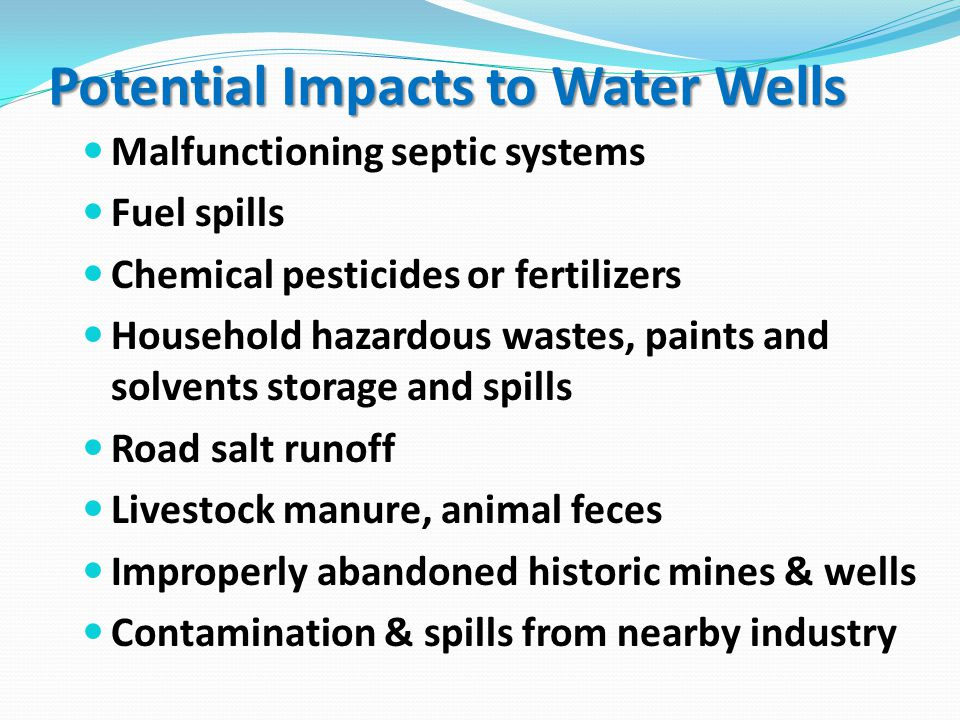 Malfunctioning septic systems Fuel spills Chemical pesticides or fertilizers Household hazardous wastes, paints and solvents storage and spills Road salt runoff Livestock manure, animal feces Improperly abandoned historic mines & wells Contamination & spills from nearby industry