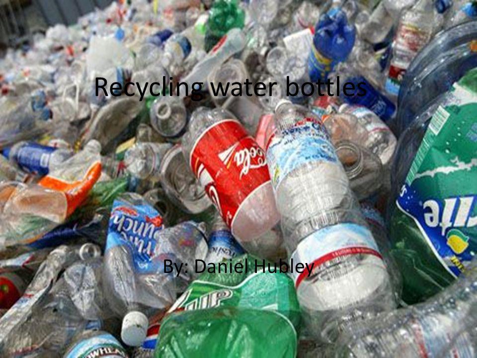 Recycling water bottles By: Daniel Hubley