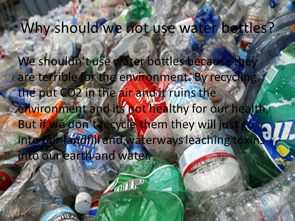 Why should we not use water bottles? We shouldnt use water bottles because they are terrible for the environment. By recycling the put CO2 in the air