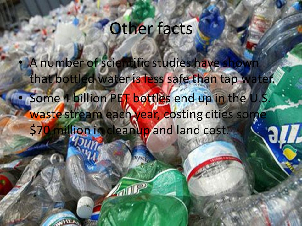 Other facts A number of scientific studies have shown that bottled water is less safe than tap water. Some 4 billion PET bottles end up in the U.S. wa