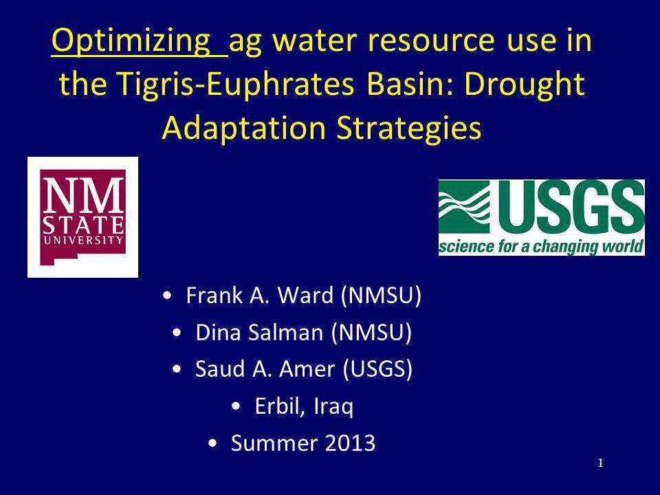 Optimizing ag water resource use in the Tigris-Euphrates Basin: Drought Adaptation Strategies Frank A. Ward (NMSU) Dina Salman (NMSU) Saud A. Amer (US