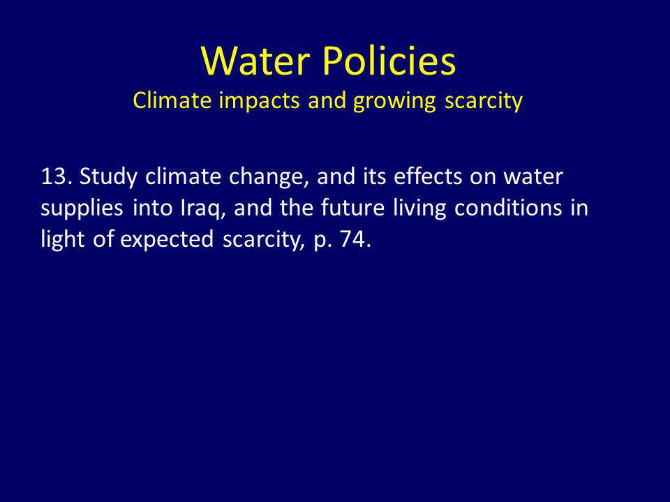 Water Policies Climate impacts and growing scarcity 13. Study climate change, and its effects on water supplies into Iraq, and the future living condi