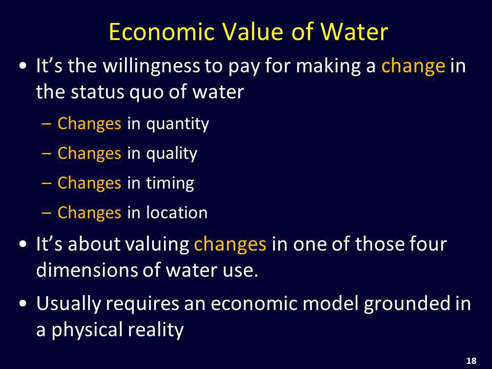 18 Economic Value of Water Its the willingness to pay for making a change in the status quo of water –Changes in quantity –Changes in quality –Changes