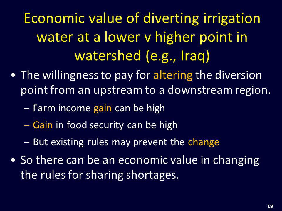 19 Economic value of diverting irrigation water at a lower v higher point in watershed (e.g., Iraq) The willingness to pay for altering the diversion