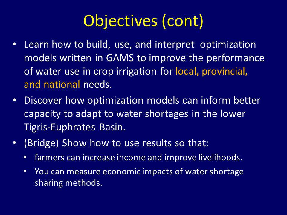 Objectives (cont) Learn how to build, use, and interpret optimization models written in GAMS to improve the performance of water use in crop irrigatio