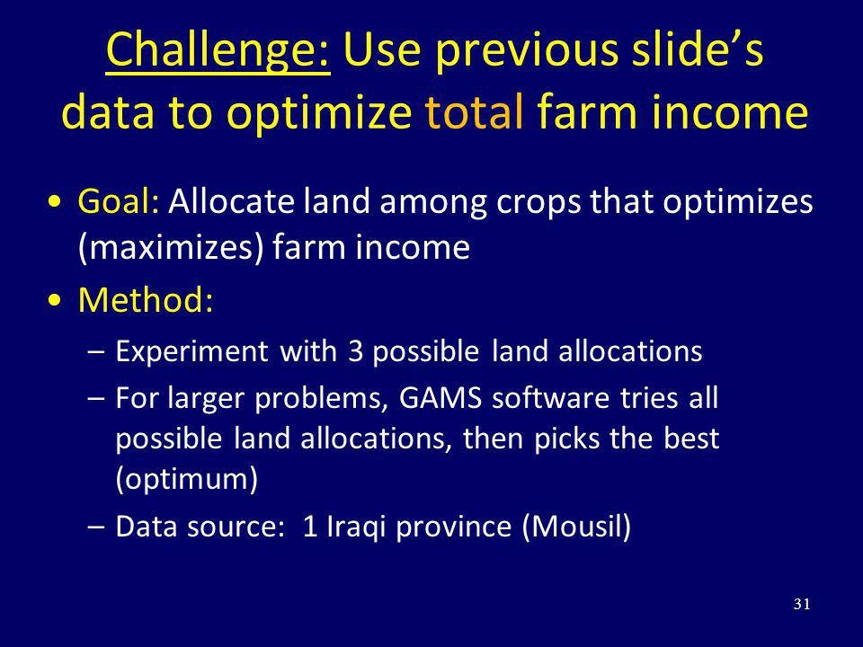 Challenge: Use previous slides data to optimize total farm income Goal: Allocate land among crops that optimizes (maximizes) farm income Method: –Expe