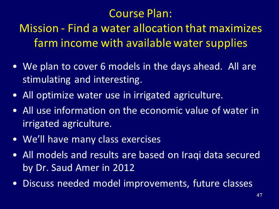 Course Plan: Mission - Find a water allocation that maximizes farm income with available water supplies We plan to cover 6 models in the days ahead. A