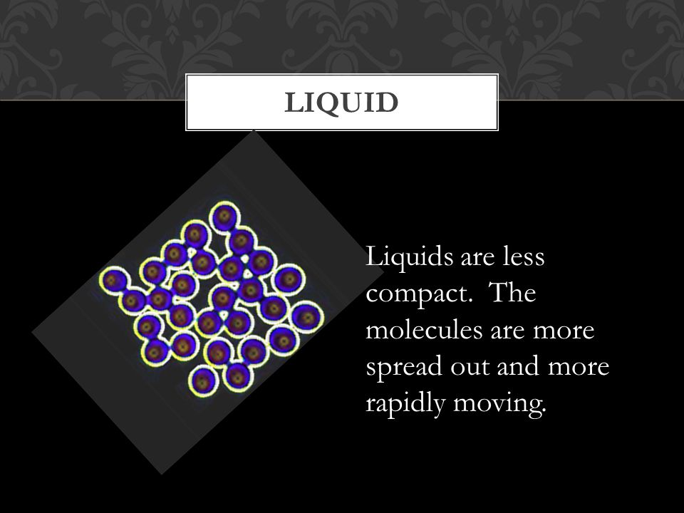 LIQUID Liquids are less compact. The molecules are more spread out and more rapidly moving.