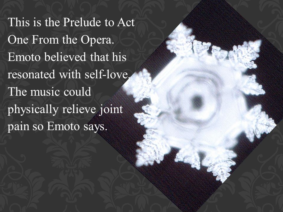 This is the Prelude to Act One From the Opera. Emoto believed that his resonated with self-love.