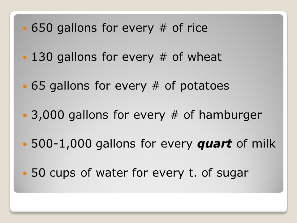 650 gallons for every # of rice 130 gallons for every # of wheat 65 gallons for every # of potatoes 3,000 gallons for every # of hamburger 500-1,000 gallons for every quart of milk 50 cups of water for every t.