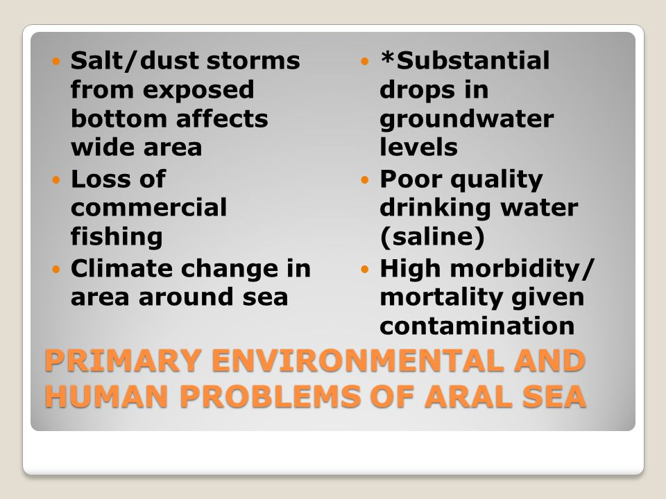 PRIMARY ENVIRONMENTAL AND HUMAN PROBLEMS OF ARAL SEA Salt/dust storms from exposed bottom affects wide area Loss of commercial fishing Climate change in area around sea *Substantial drops in groundwater levels Poor quality drinking water (saline) High morbidity/ mortality given contamination