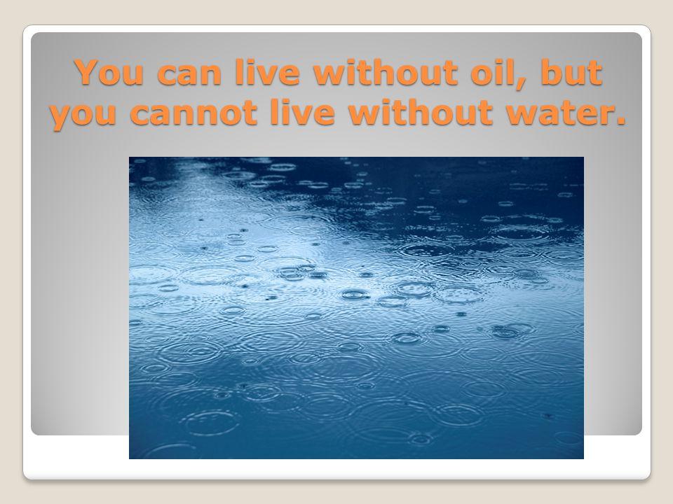 You can live without oil, but you cannot live without water.