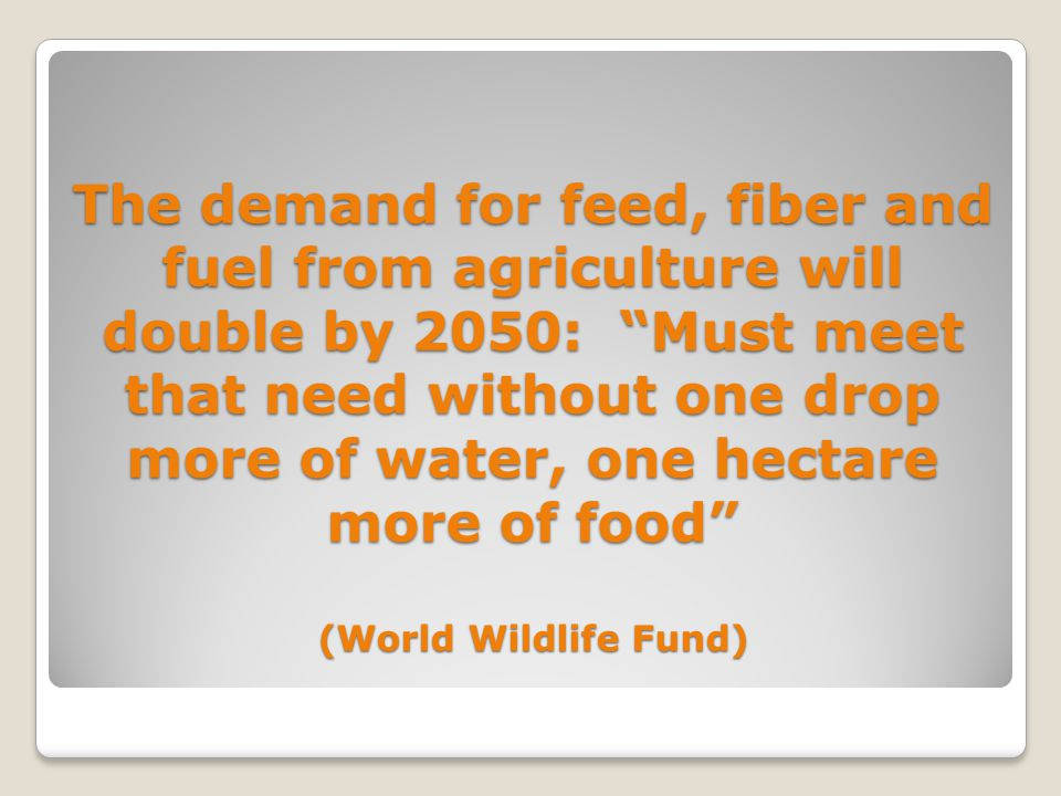 The demand for feed, fiber and fuel from agriculture will double by 2050: Must meet that need without one drop more of water, one hectare more of food (World Wildlife Fund)