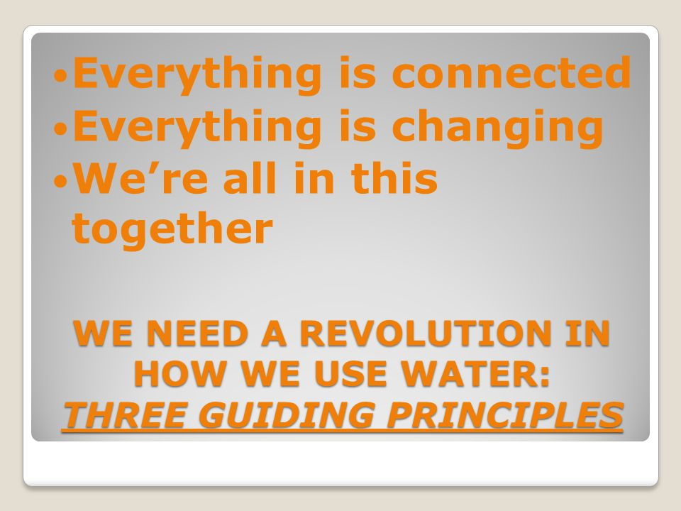 WE NEED A REVOLUTION IN HOW WE USE WATER: THREE GUIDING PRINCIPLES Everything is connected Everything is changing Were all in this together