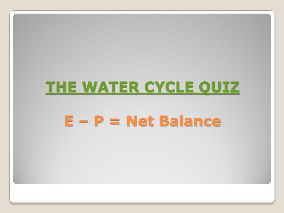 THE WATER CYCLE QUIZ THE WATER CYCLE QUIZ E – P = Net Balance THE WATER CYCLE QUIZ