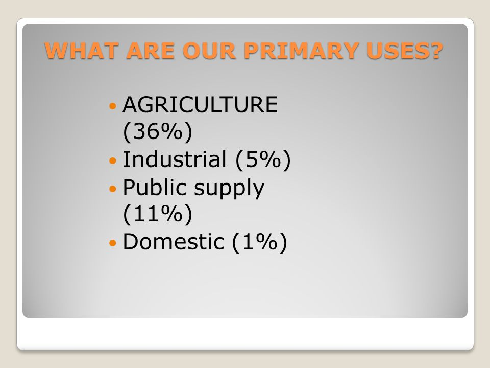 AGRICULTURE (36%) Industrial (5%) Public supply (11%) Domestic (1%) WHAT ARE OUR PRIMARY USES