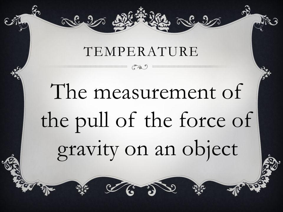 TEMPERATURE The measurement of the pull of the force of gravity on an object