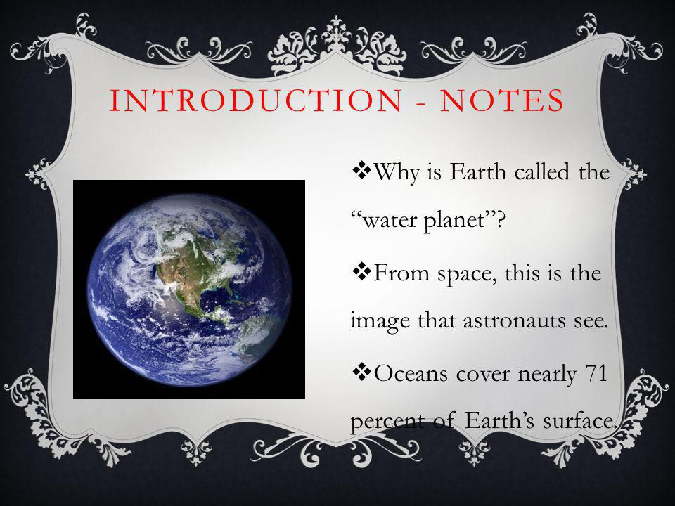 INTRODUCTION - NOTES Why is Earth called the water planet? From space, this is the image that astronauts see. Oceans cover nearly 71 percent of Earths