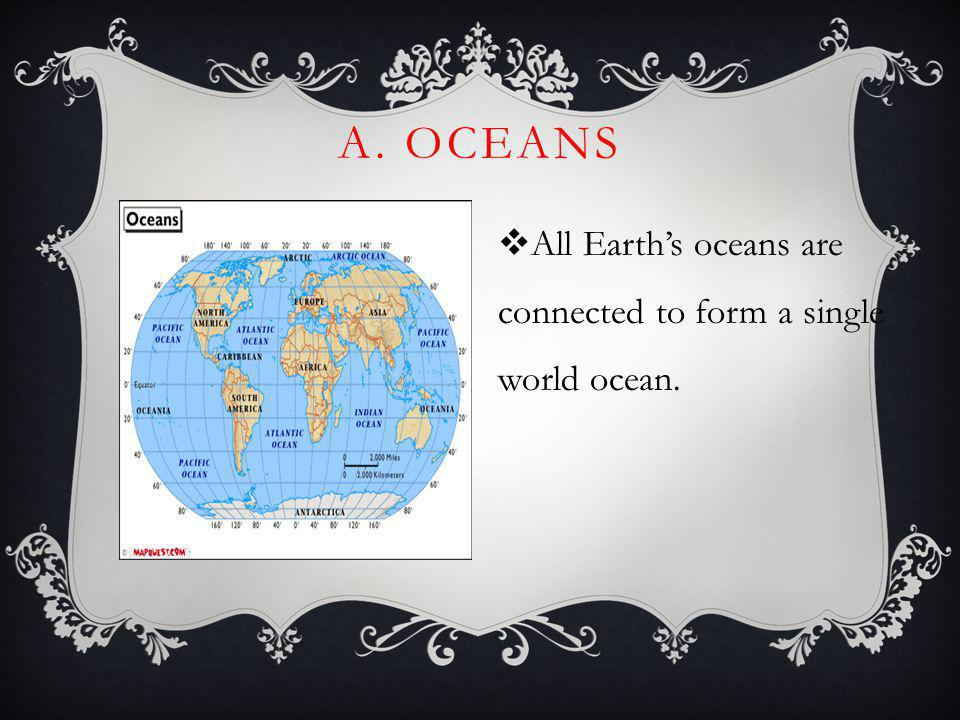 A. OCEANS All Earths oceans are connected to form a single world ocean.