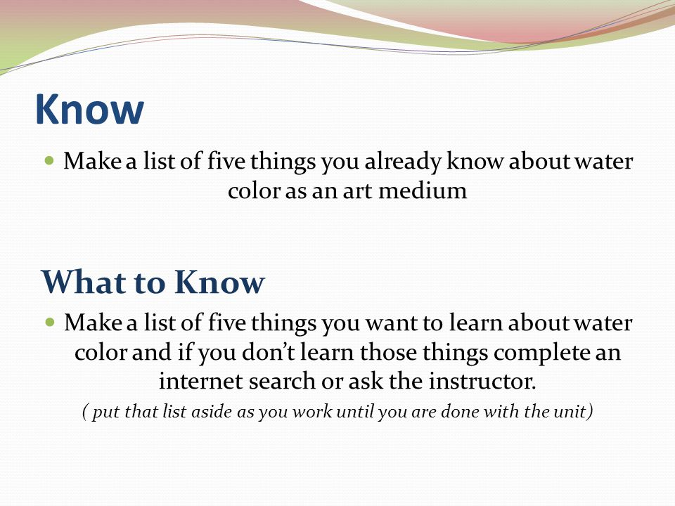 Know Make a list of five things you already know about water color as an art medium What to Know Make a list of five things you want to learn about water color and if you dont learn those things complete an internet search or ask the instructor.