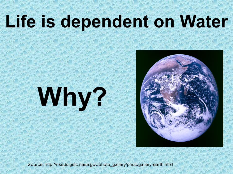 Life is dependent on Water Source: http://nssdc.gsfc.nasa.gov/photo_gallery/photogallery-earth.html Why