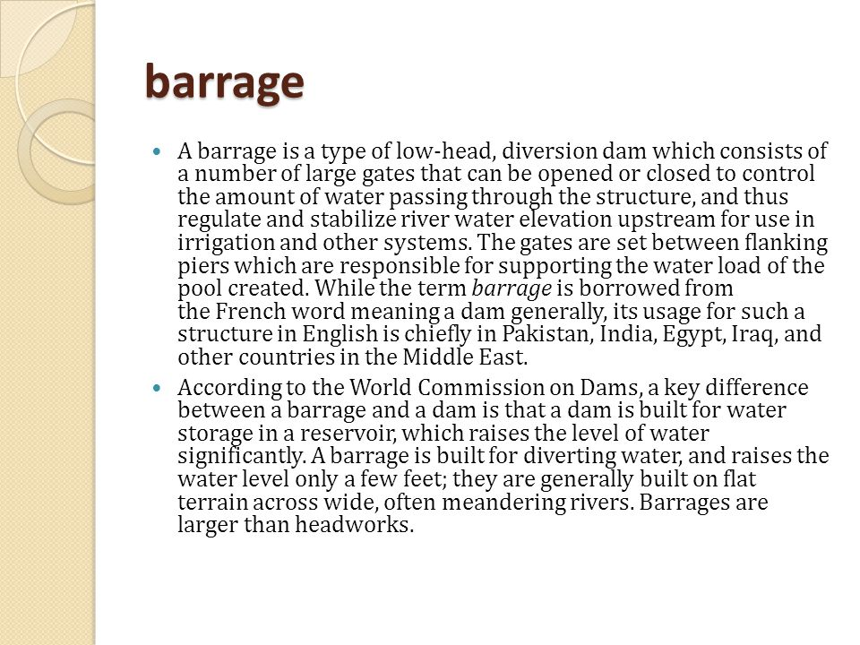 barrage A barrage is a type of low-head, diversion dam which consists of a number of large gates that can be opened or closed to control the amount of water passing through the structure, and thus regulate and stabilize river water elevation upstream for use in irrigation and other systems.