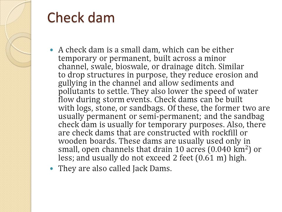 A check dam is a small dam, which can be either temporary or permanent, built across a minor channel, swale, bioswale, or drainage ditch.
