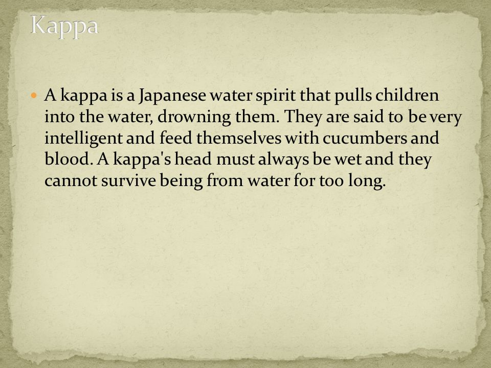 A kappa is a Japanese water spirit that pulls children into the water, drowning them.
