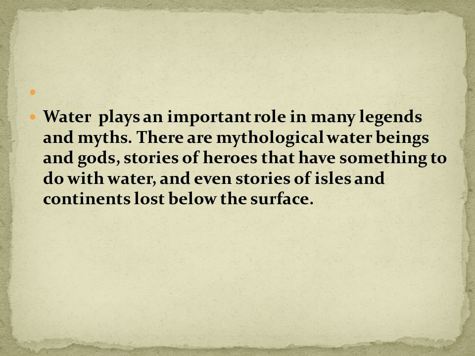 Water plays an important role in many legends and myths.