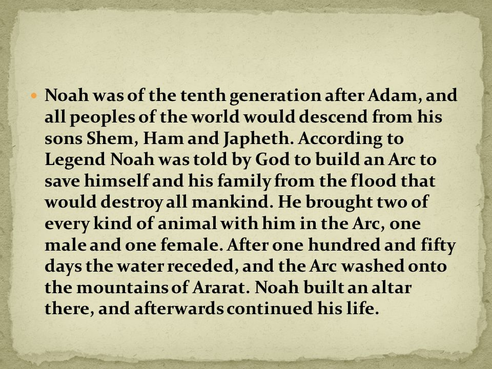 Noah was of the tenth generation after Adam, and all peoples of the world would descend from his sons Shem, Ham and Japheth.