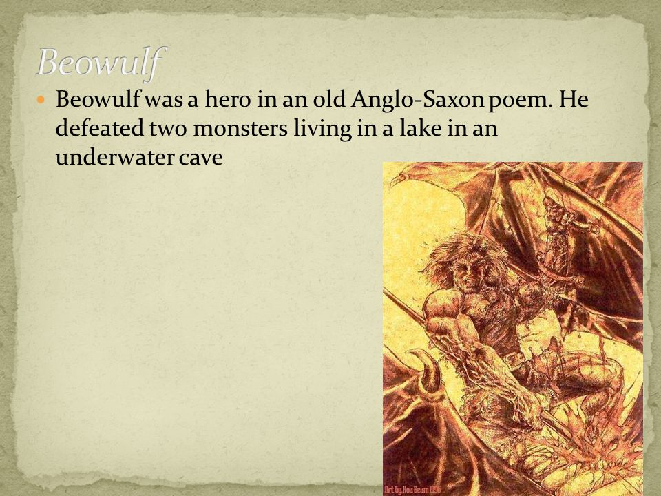 Beowulf was a hero in an old Anglo-Saxon poem.