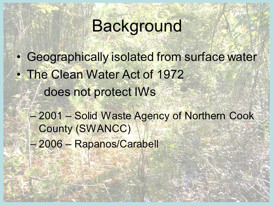 Background Geographically isolated from surface water The Clean Water Act of 1972 does not protect IWs –2001 – Solid Waste Agency of Northern Cook Cou