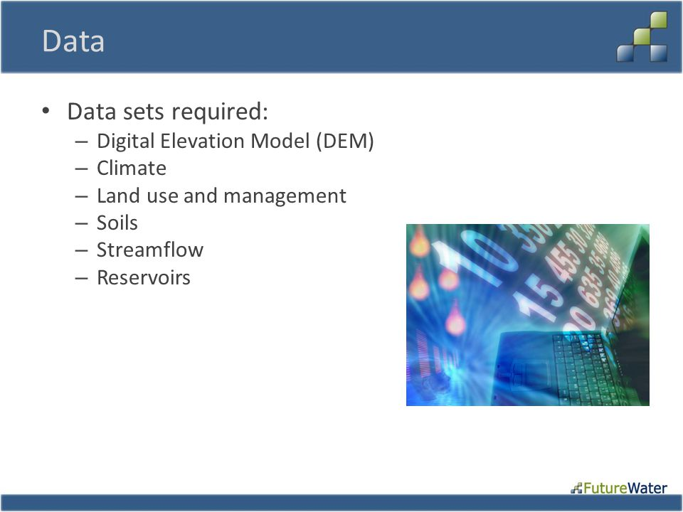 Data Data sets required: – Digital Elevation Model (DEM) – Climate – Land use and management – Soils – Streamflow – Reservoirs