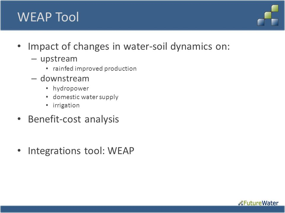 WEAP Tool Impact of changes in water-soil dynamics on: – upstream rainfed improved production – downstream hydropower domestic water supply irrigation Benefit-cost analysis Integrations tool: WEAP