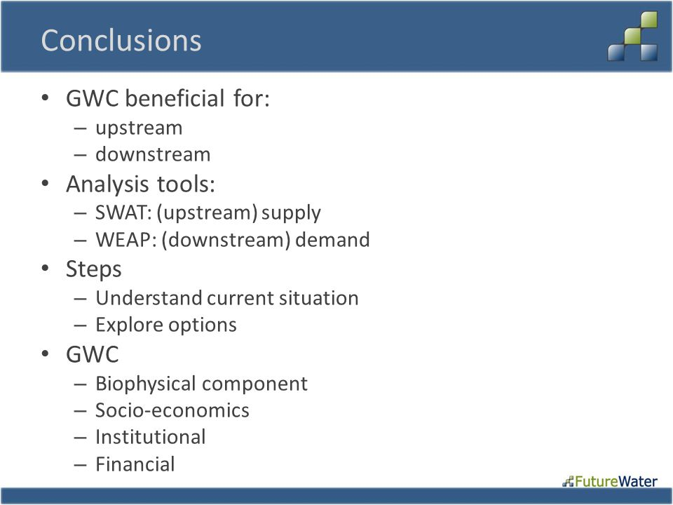 Conclusions GWC beneficial for: – upstream – downstream Analysis tools: – SWAT: (upstream) supply – WEAP: (downstream) demand Steps – Understand curre