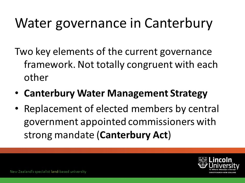 New Zealands specialist land-based university Water governance in Canterbury Two key elements of the current governance framework.