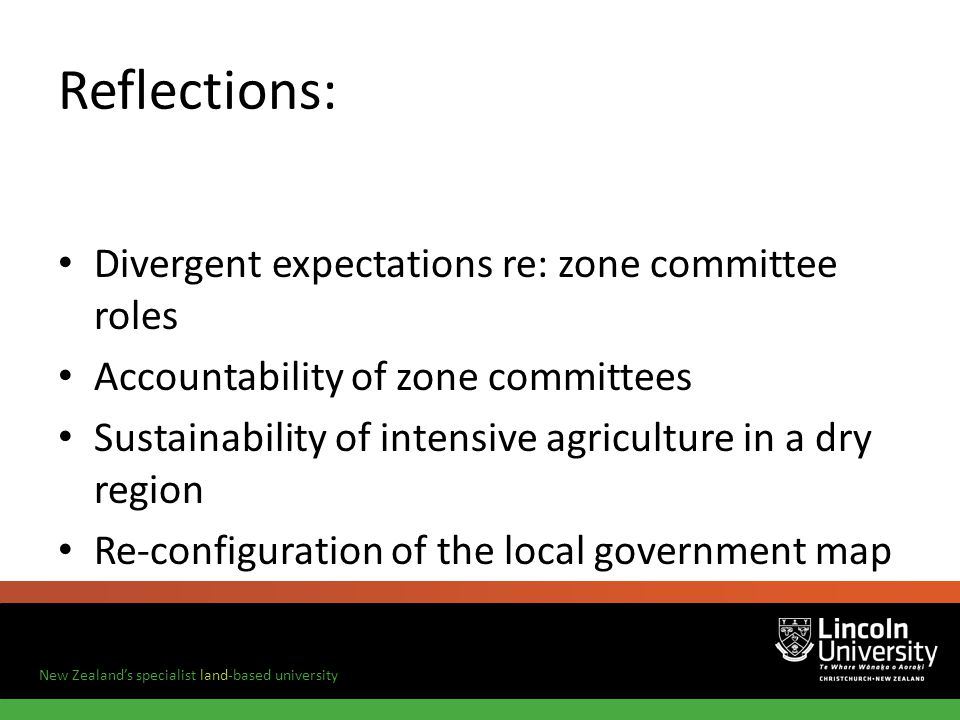 New Zealands specialist land-based university Reflections: Divergent expectations re: zone committee roles Accountability of zone committees Sustainability of intensive agriculture in a dry region Re-configuration of the local government map