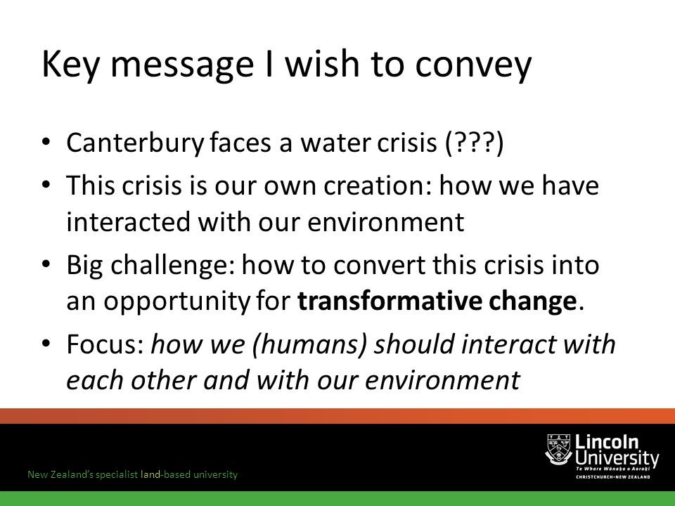 New Zealands specialist land-based university Key message I wish to convey Canterbury faces a water crisis ( ) This crisis is our own creation: how we have interacted with our environment Big challenge: how to convert this crisis into an opportunity for transformative change.