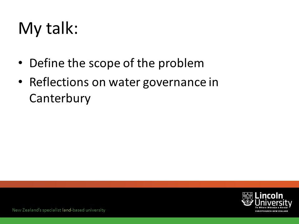 New Zealands specialist land-based university My talk: Define the scope of the problem Reflections on water governance in Canterbury