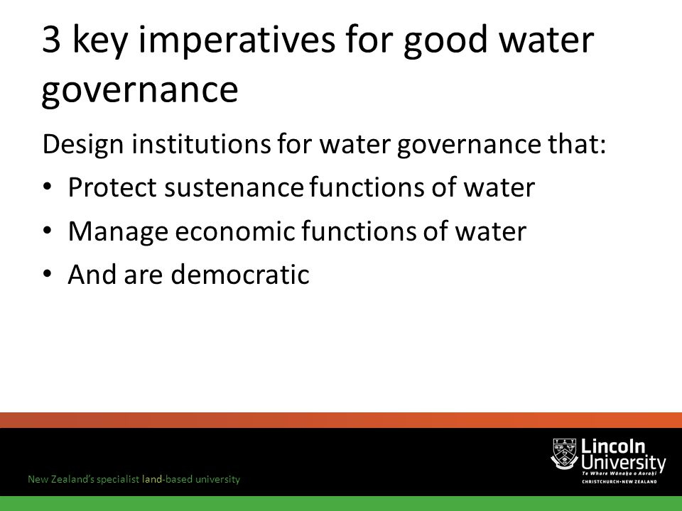New Zealands specialist land-based university 3 key imperatives for good water governance Design institutions for water governance that: Protect sustenance functions of water Manage economic functions of water And are democratic