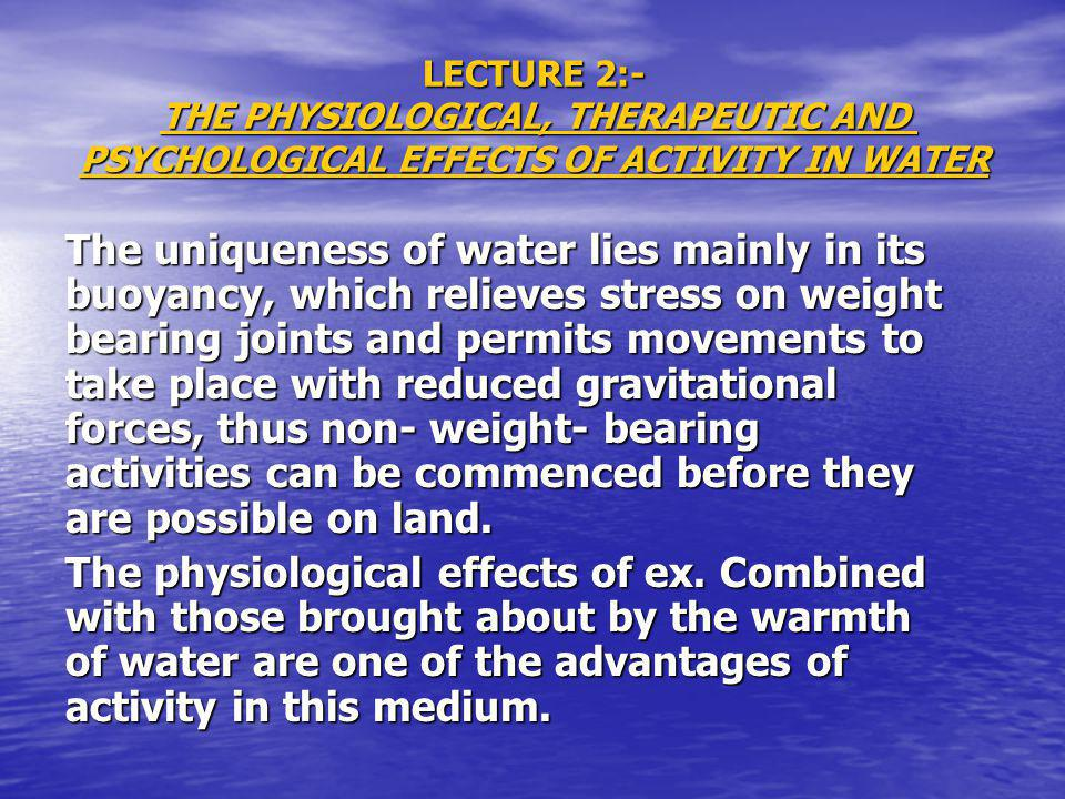 LECTURE 2:- THE PHYSIOLOGICAL, THERAPEUTIC AND PSYCHOLOGICAL EFFECTS OF ACTIVITY IN WATER The uniqueness of water lies mainly in its buoyancy, which relieves stress on weight bearing joints and permits movements to take place with reduced gravitational forces, thus non- weight- bearing activities can be commenced before they are possible on land.