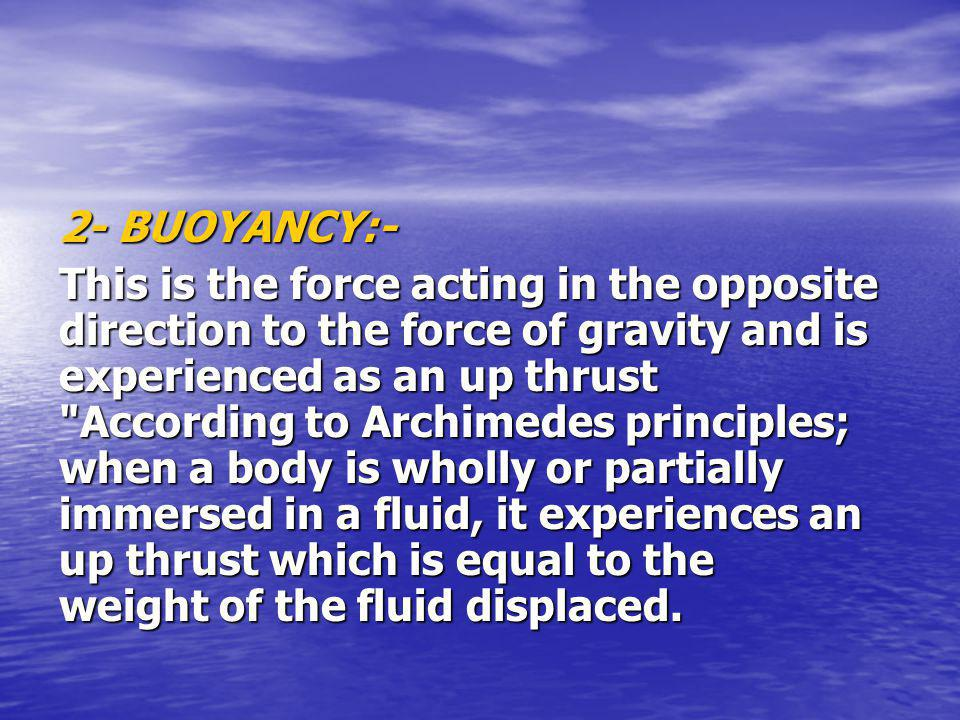 2- BUOYANCY:- This is the force acting in the opposite direction to the force of gravity and is experienced as an up thrust According to Archimedes principles; when a body is wholly or partially immersed in a fluid, it experiences an up thrust which is equal to the weight of the fluid displaced.