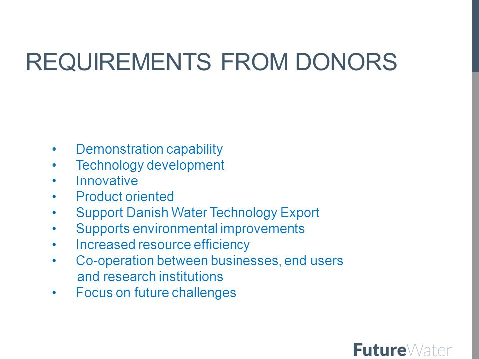 REQUIREMENTS FROM DONORS Demonstration capability Technology development Innovative Product oriented Support Danish Water Technology Export Supports environmental improvements Increased resource efficiency Co-operation between businesses, end users and research institutions Focus on future challenges