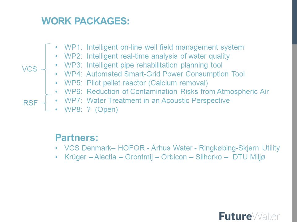 WORK PACKAGES: WP1: Intelligent on-line well field management system WP2: Intelligent real-time analysis of water quality WP3: Intelligent pipe rehabilitation planning tool WP4: Automated Smart-Grid Power Consumption Tool WP5: Pilot pellet reactor (Calcium removal) WP6: Reduction of Contamination Risks from Atmospheric Air WP7: Water Treatment in an Acoustic Perspective WP8: .