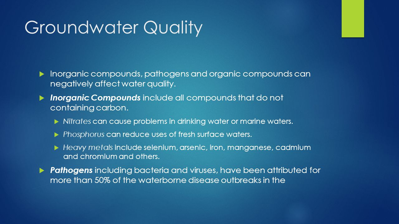 Groundwater Quality Inorganic compounds, pathogens and organic compounds can negatively affect water quality.