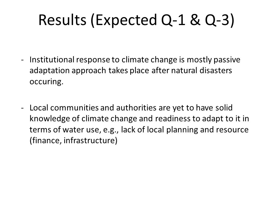 Results (Expected Q-1 & Q-3) -Institutional response to climate change is mostly passive adaptation approach takes place after natural disasters occur