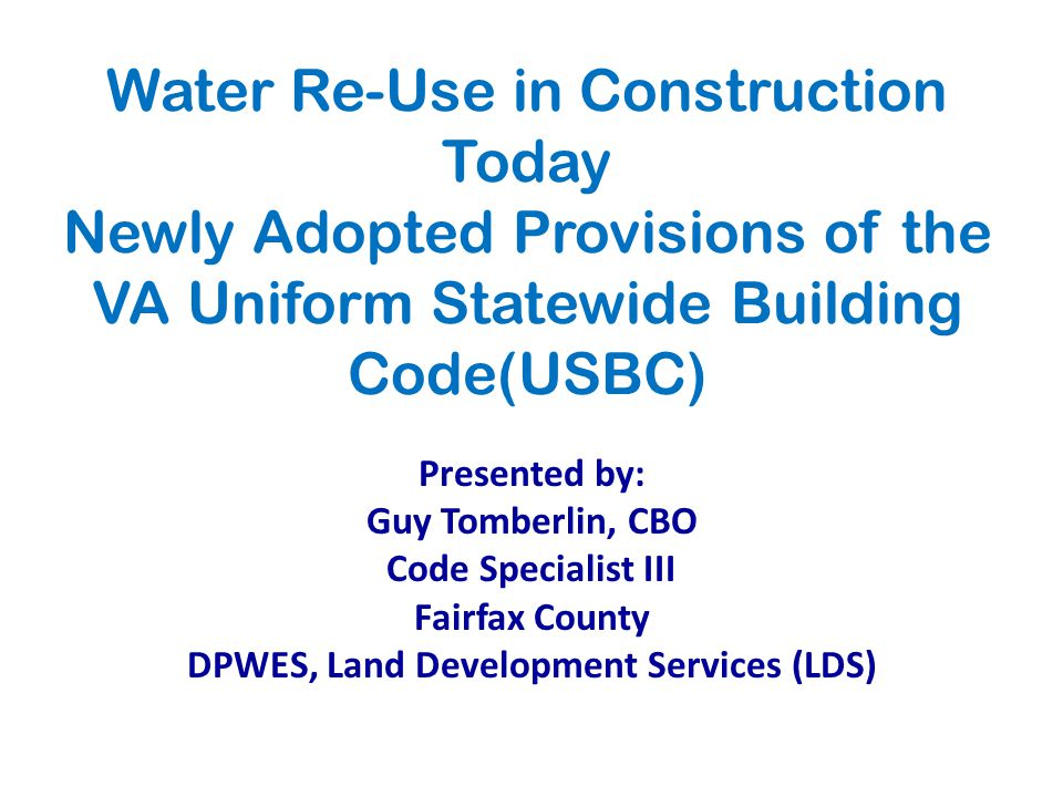Water Re-Use in Construction Today Newly Adopted Provisions of the VA Uniform Statewide Building Code(USBC) Presented by: Guy Tomberlin, CBO Code Specialist III Fairfax County DPWES, Land Development Services (LDS)