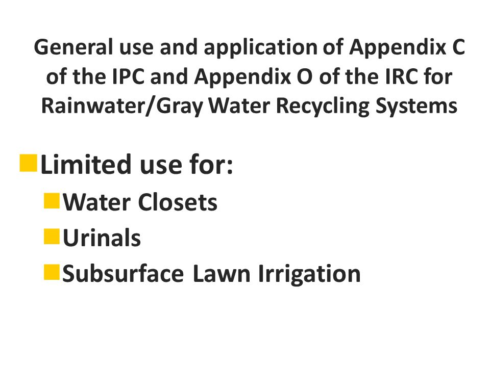 General use and application of Appendix C of the IPC and Appendix O of the IRC for Rainwater/Gray Water Recycling Systems Limited use for: Water Closets Urinals Subsurface Lawn Irrigation
