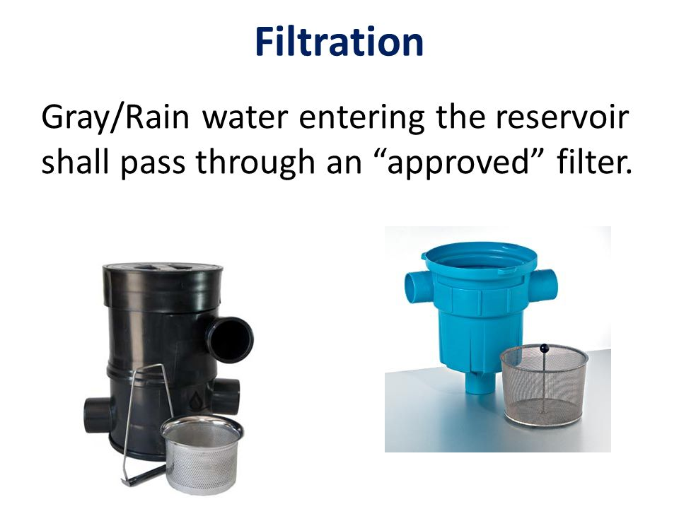 Filtration Gray/Rain water entering the reservoir shall pass through an approved filter.